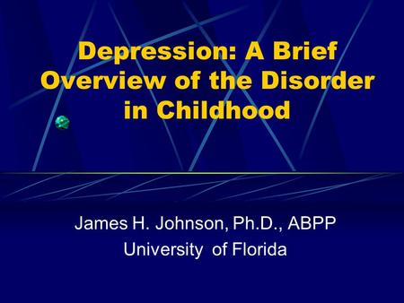Depression: A Brief Overview of the Disorder in Childhood James H. Johnson, Ph.D., ABPP University of Florida.