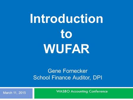 WASBO Accounting Conference Gene Fornecker School Finance Auditor, DPI Introduction to WUFAR March 11, 2015.