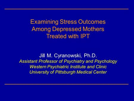 Examining Stress Outcomes Among Depressed Mothers Treated with IPT Jill M. Cyranowski, Ph.D. Assistant Professor of Psychiatry and Psychology Western Psychiatric.
