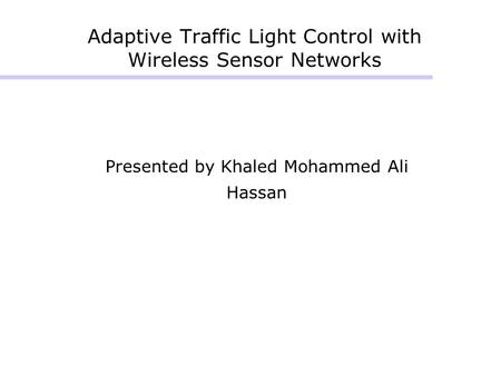 Adaptive Traffic Light Control with Wireless Sensor Networks Presented by Khaled Mohammed Ali Hassan.