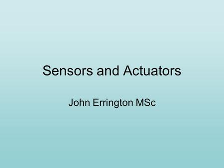 Sensors and Actuators John Errington MSc. Sensors and Actuators Sensors produce a signal in response to a change in their surroundings e.g. Thermostat.