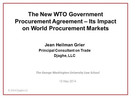 © 2014 Djaghe LLC The New WTO Government Procurement Agreement – Its Impact on World Procurement Markets The George Washington University Law School 13.