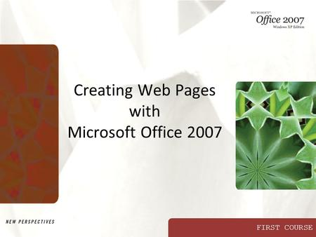 FIRST COURSE Creating Web Pages with Microsoft Office 2007.