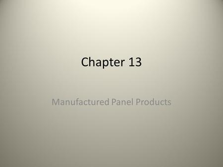 Chapter 13 Manufactured Panel Products. Wildly used to create large surfaces for case goods – Reduces the need for edge gluing – More stable than Warp.