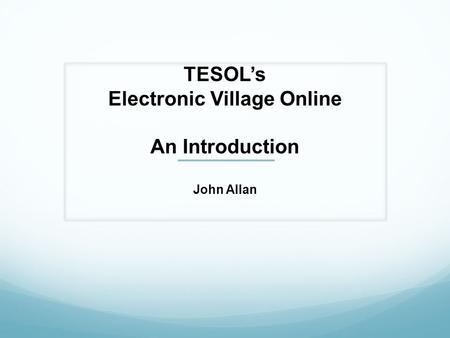 TESOL's Electronic Village Online An Introduction John Allan.