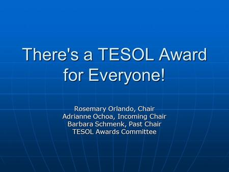 There's a TESOL Award for Everyone! Rosemary Orlando, Chair Adrianne Ochoa, Incoming Chair Barbara Schmenk, Past Chair TESOL Awards Committee.