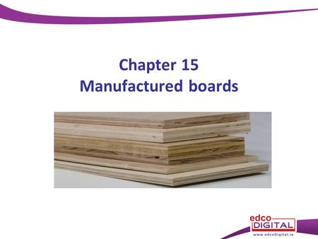 Chapter 15 Manufactured boards. Manufactured boards Making boards and sheets from wood or wood products – Veneers – Sawdust – Wood fibres – Wood strips.