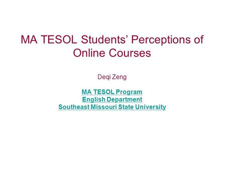 MA TESOL Students' Perceptions of Online Courses Deqi Zeng MA TESOL Program English Department Southeast Missouri State University MA TESOL Program English.