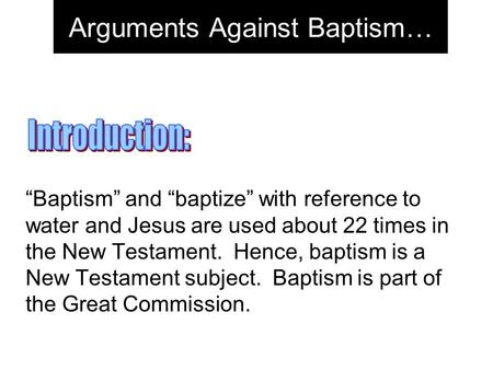 "Arguments Against Baptism… ""Baptism"" and ""baptize"" with reference to water and Jesus are used about 22 times in the New Testament. Hence, baptism is a."