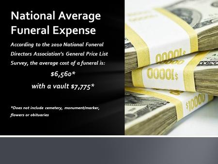 According to the 2010 National Funeral Directors Association's General Price List Survey, the average cost of a funeral is: $6,560* with a vault $7,775*