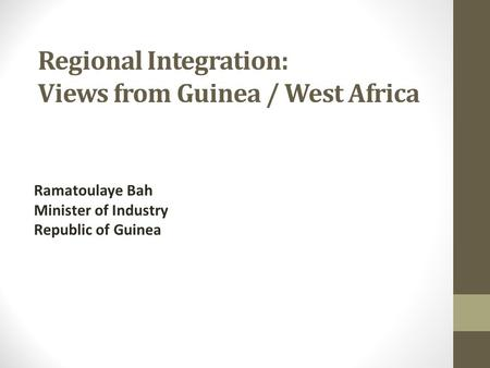 Regional Integration: Views from Guinea / West Africa Ramatoulaye Bah Minister of Industry Republic of Guinea.