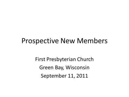 Prospective New Members First Presbyterian Church Green Bay, Wisconsin September 11, 2011.