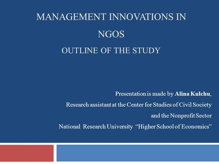 MANAGEMENT INNOVATIONS IN NGOS OUTLINE OF THE STUDY Presentation is made by Alina Kulchu, Research assistant at the Center for Studies of Civil Society.