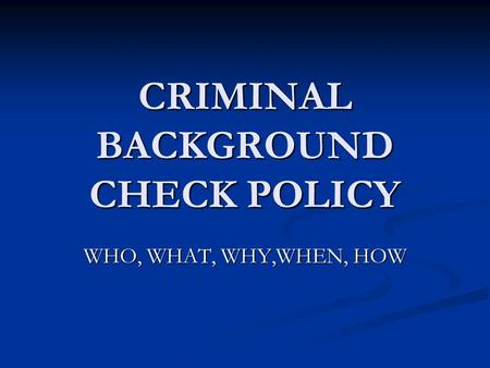 CRIMINAL BACKGROUND CHECK POLICY WHO, WHAT, WHY,WHEN, HOW.
