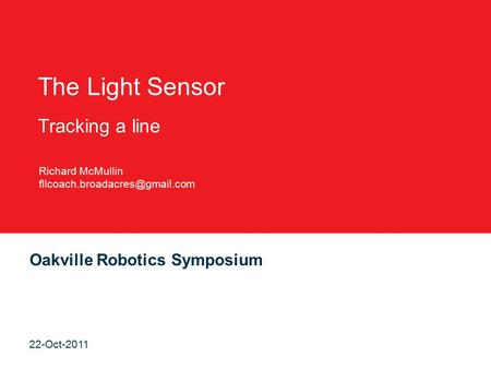 Oakville Robotics Symposium 22-Oct-2011 The Light Sensor Tracking a line Richard McMullin
