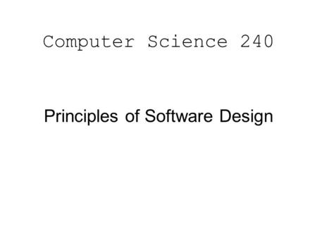 Computer Science 240 Principles of Software Design.