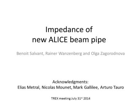 Impedance of new ALICE beam pipe Benoit Salvant, Rainer Wanzenberg and Olga Zagorodnova Acknowledgments: Elias Metral, Nicolas Mounet, Mark Gallilee, Arturo.