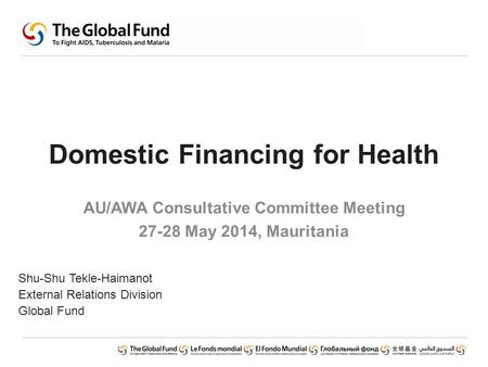 Domestic Financing for Health AU/AWA Consultative Committee Meeting 27-28 May 2014, Mauritania Shu-Shu Tekle-Haimanot External Relations Division Global.