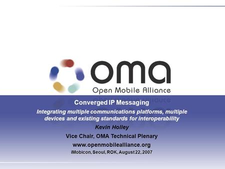 Converged IP Messaging Integrating multiple communications platforms, multiple devices and existing standards for interoperability Kevin Holley Vice Chair,