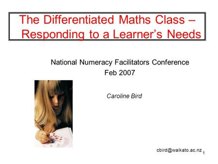 1 The Differentiated Maths Class – Responding to a Learner's Needs National Numeracy Facilitators Conference Feb 2007 Caroline Bird