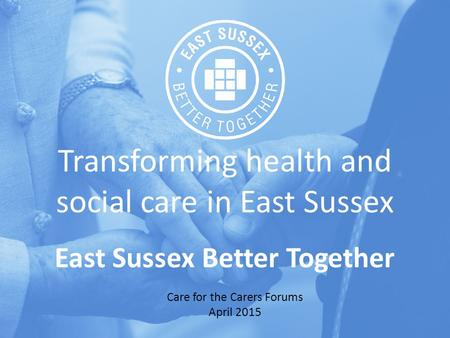 Transforming health and social care in East Sussex East Sussex Better Together Care for the Carers Forums April 2015.