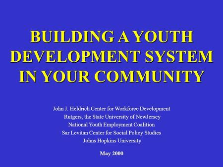 BUILDING A YOUTH DEVELOPMENT SYSTEM IN YOUR COMMUNITY John J. Heldrich Center for Workforce Development Rutgers, the State University of NewJersey National.