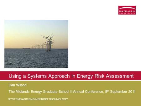 SYSTEMS AND ENGINEERING TECHNOLOGY Using a Systems Approach in Energy Risk Assessment Dan Wilson The Midlands Energy Graduate School II Annual Conference,
