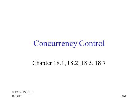 © 1997 UW CSE 11/13/97N-1 Concurrency Control Chapter 18.1, 18.2, 18.5, 18.7.