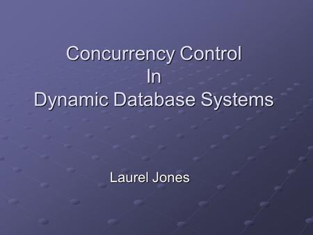 Concurrency Control In Dynamic Database Systems Laurel Jones.
