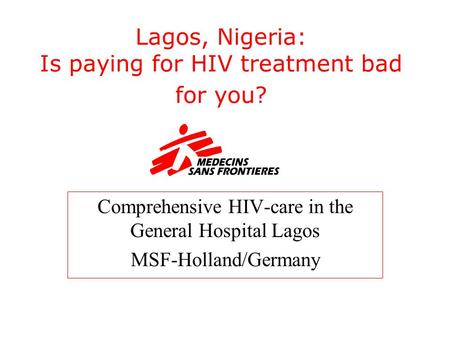 Lagos, Nigeria: Is paying for HIV treatment bad for you? Comprehensive HIV-care in the General Hospital Lagos MSF-Holland/Germany.