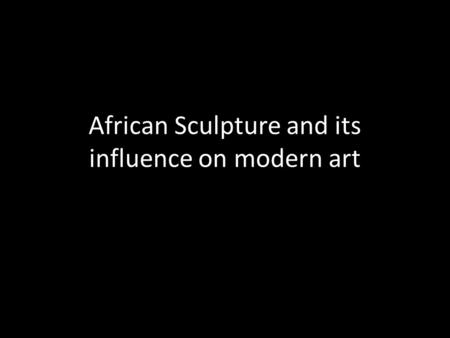 African Sculpture and its influence on modern art.