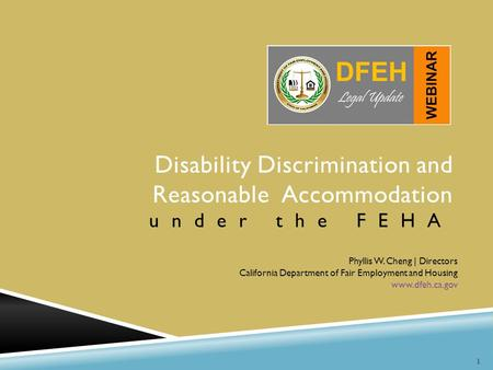 1 Disability Discrimination and Reasonable Accommodation under the FEHA Phyllis W. Cheng | Directors California Department of Fair Employment and Housing.