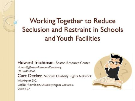 Working Together to Reduce Seclusion and Restraint in Schools and Youth Facilities Howard Trachtman, Boston Resource Center