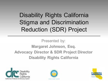 Disability Rights California Stigma and Discrimination Reduction (SDR) Project Presented by: Margaret Johnson, Esq. Advocacy Director & SDR Project Director.