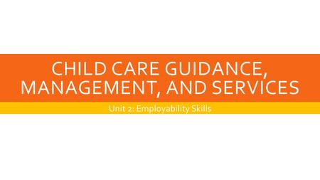 CHILD CARE GUIDANCE, MANAGEMENT, AND SERVICES Unit 2: Employability Skills.
