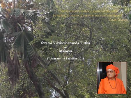 "27 January – 6 February 2011 Swami Nirviseshananda Tirtha in Malaysia ""True spirituality makes us master of the world, by making us master of our own mind."