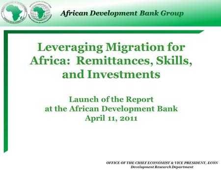 OFFICE OF THE CHIEF ECONOMIST & VICE PRESIDENT, ECON Development Research Department African Development Bank Group Leveraging Migration for Africa: Remittances,