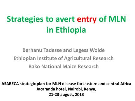 Strategies to avert entry of MLN in Ethiopia Berhanu Tadesse and Legess Wolde Ethiopian Institute of Agricultural Research Bako National Maize Research.
