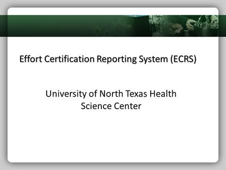 Effort Certification Reporting System (ECRS) University of North Texas Health Science Center.