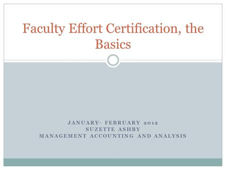 JANUARY- FEBRUARY 2012 SUZETTE ASHBY MANAGEMENT ACCOUNTING AND ANALYSIS Faculty Effort Certification, the Basics.