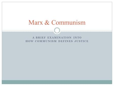 A BRIEF EXAMINATION INTO HOW COMMUNISM DEFINES JUSTICE Marx & Communism.