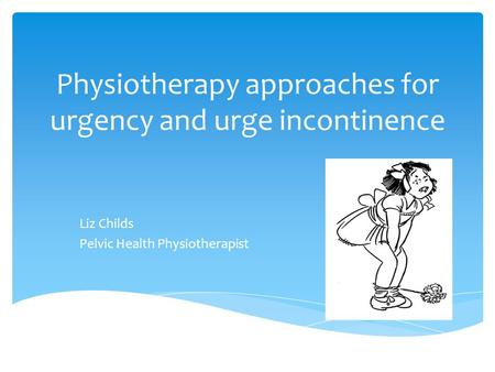 Physiotherapy approaches for urgency and urge incontinence Liz Childs Pelvic Health Physiotherapist.