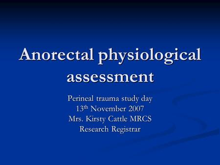 Anorectal physiological assessment Perineal trauma study day 13 th November 2007 Mrs. Kirsty Cattle MRCS Research Registrar.