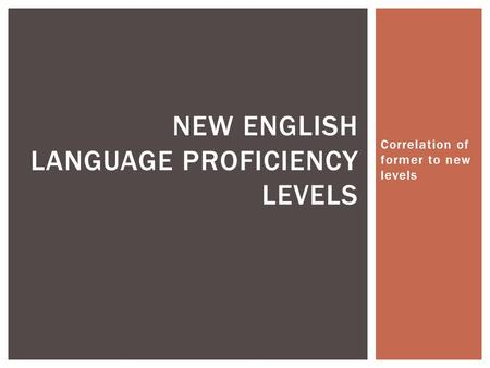 Correlation of former to new levels NEW ENGLISH LANGUAGE PROFICIENCY LEVELS.
