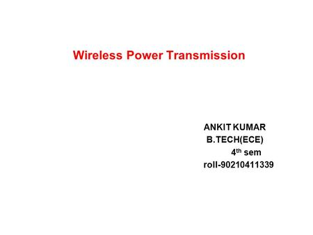 ANKIT KUMAR B.TECH(ECE) 4 th sem roll-90210411339 Wireless Power Transmission.