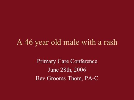 A 46 year old male with a rash Primary Care Conference June 28th, 2006 Bev Grooms Thom, PA-C.