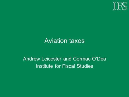 Aviation taxes Andrew Leicester and Cormac O'Dea Institute for Fiscal Studies.