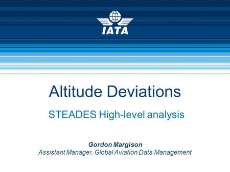 Altitude Deviations STEADES High-level analysis Gordon Margison Assistant Manager, Global Aviation Data Management.