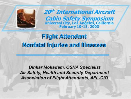 Flight Attendant Nonfatal Injuries and Illnesses Flight Attendant Nonfatal Injuries and Illnesses 20 th International Aircraft Cabin Safety Symposium Universal.