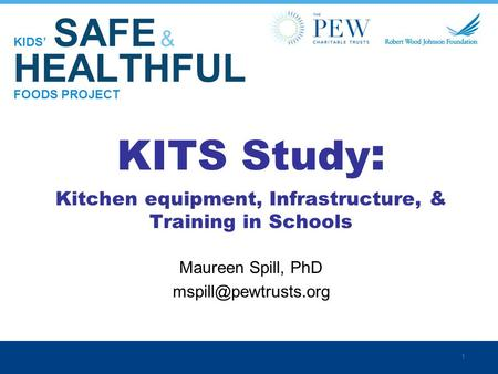 1 KIDS' SAFE & HEALTHFUL FOODS PROJECT KITS Study : Kitchen equipment, Infrastructure, & Training in Schools Maureen Spill, PhD